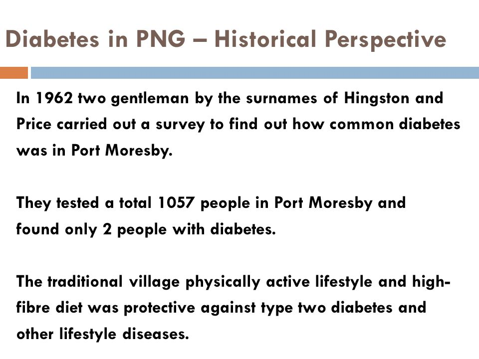 Diabetes in PNG – Historical Perspective In 1962 two gentleman by the surnames of Hingston and Price carried out a survey to find out how common diabetes was in Port Moresby.