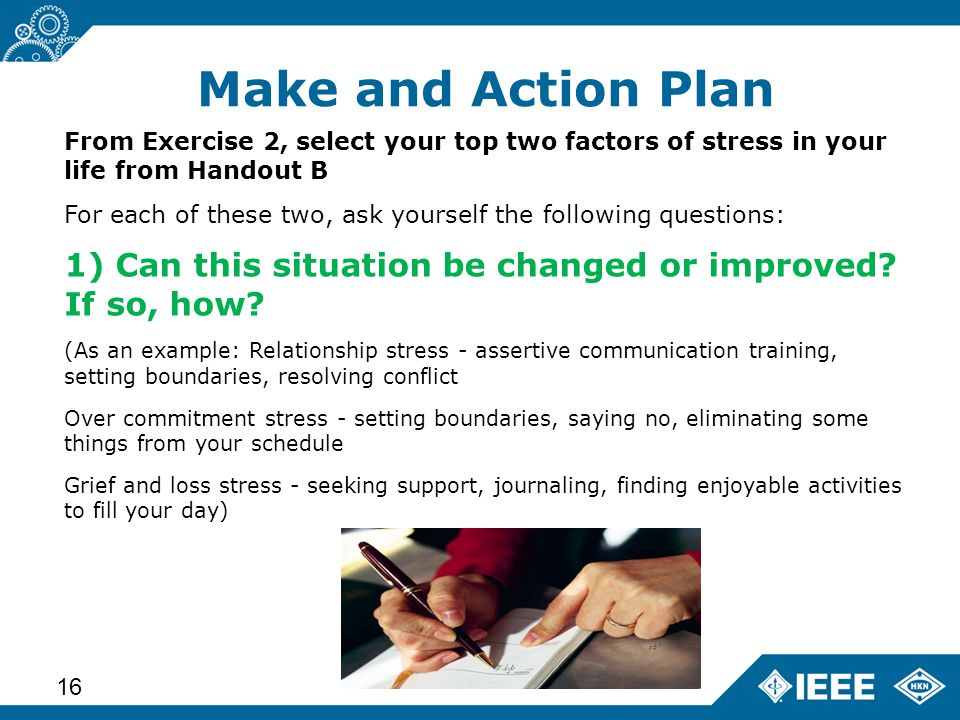 Advanced Learning Workshop – Status (14 June 2013) 16 From Exercise 2, select your top two factors of stress in your life from Handout B For each of these two, ask yourself the following questions: 1) Can this situation be changed or improved.