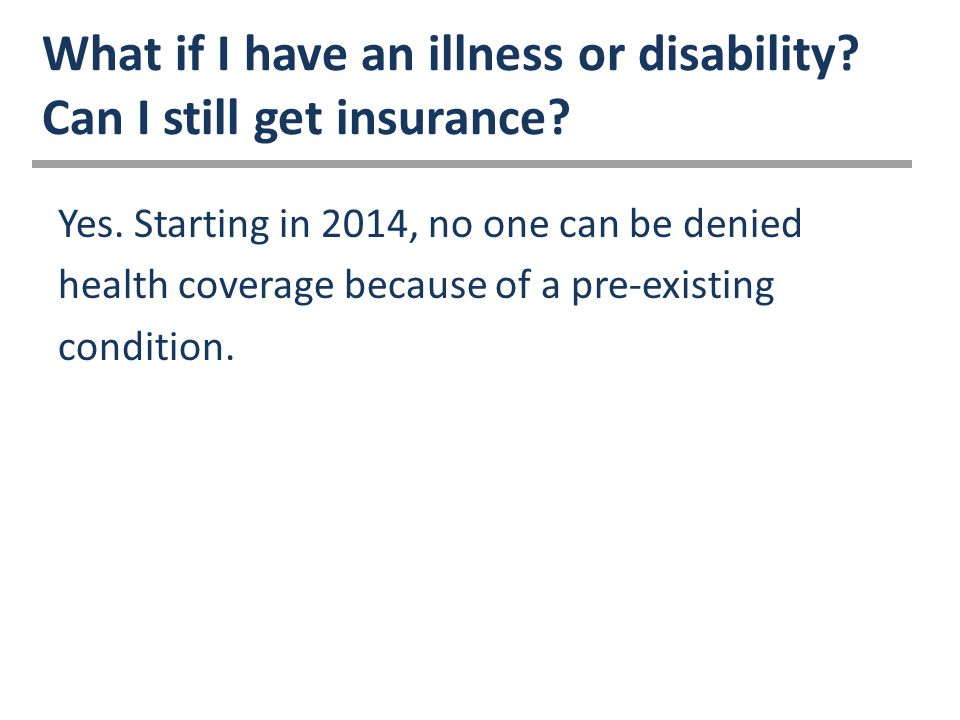 What if I have an illness or disability. Can I still get insurance.