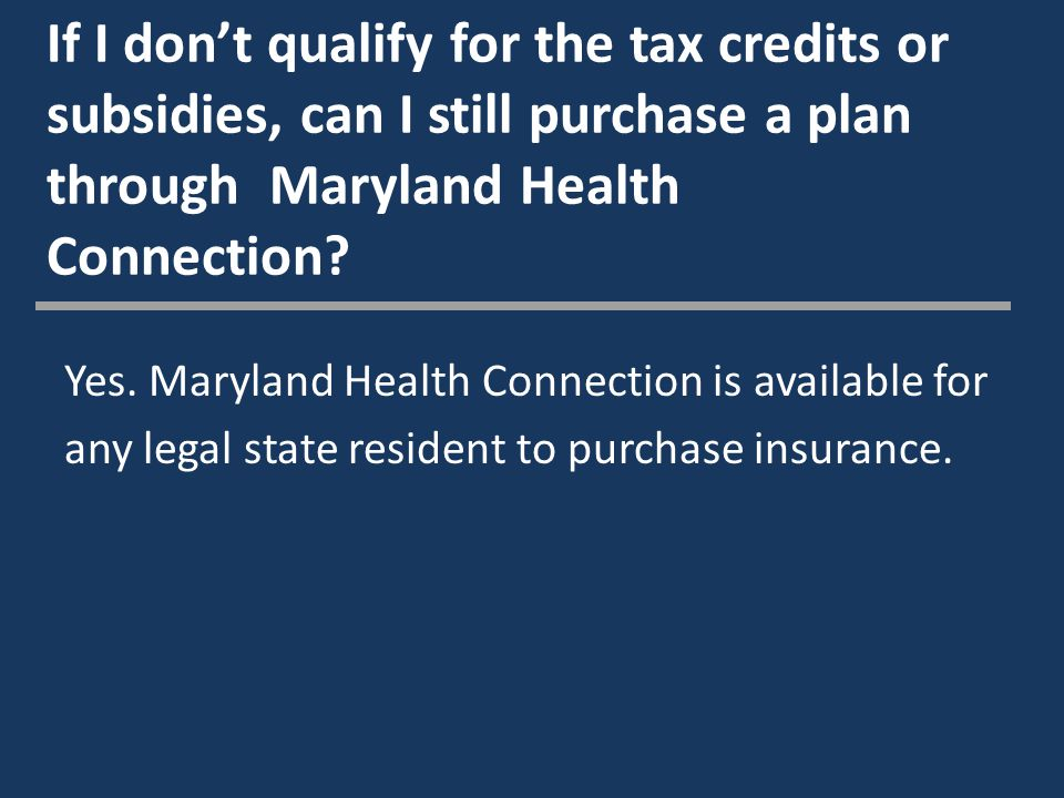 If I don't qualify for the tax credits or subsidies, can I still purchase a plan through Maryland Health Connection.
