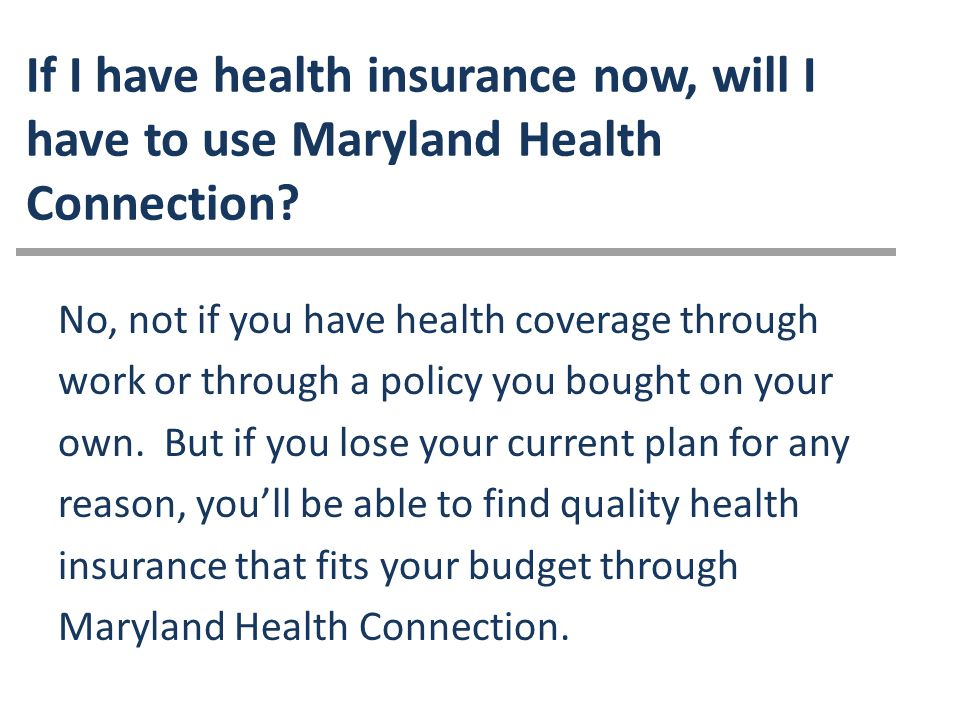 If I have health insurance now, will I have to use Maryland Health Connection.