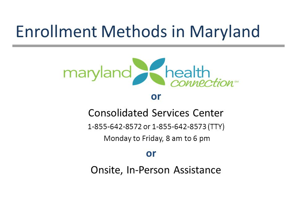 Enrollment Methods in Maryland or Consolidated Services Center or (TTY) Monday to Friday, 8 am to 6 pm or Onsite, In-Person Assistance