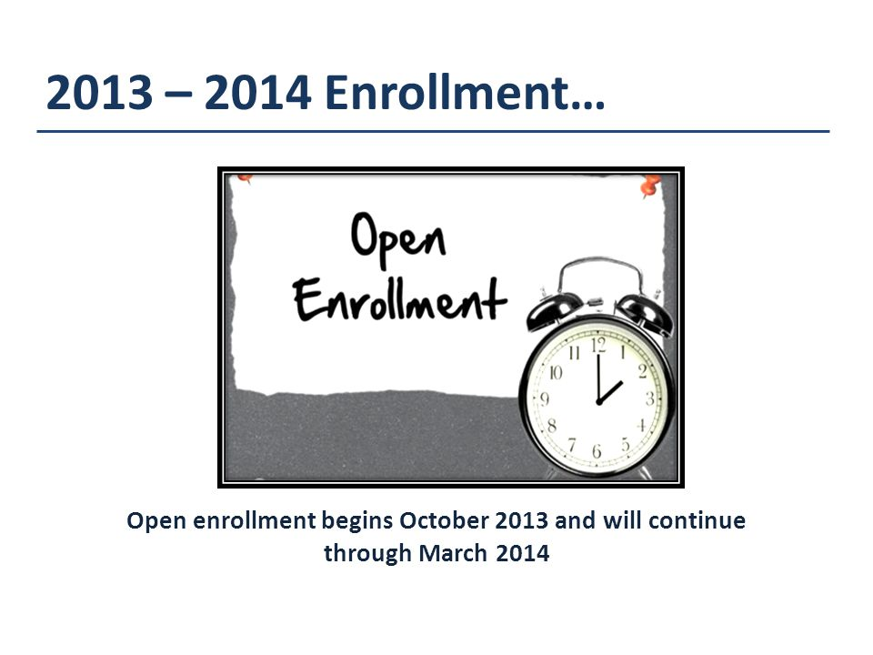 2013 – 2014 Enrollment… Open enrollment begins October 2013 and will continue through March 2014