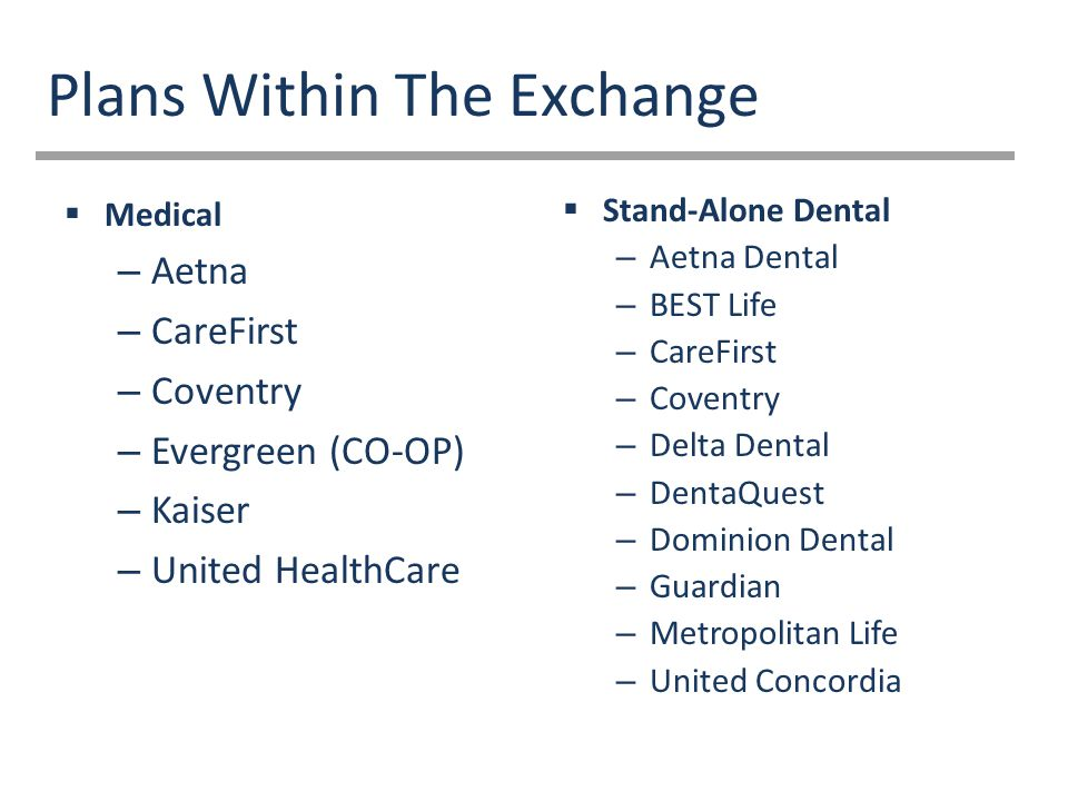 Plans Within The Exchange  Medical – Aetna – CareFirst – Coventry – Evergreen (CO-OP) – Kaiser – United HealthCare  Stand-Alone Dental – Aetna Dental – BEST Life – CareFirst – Coventry – Delta Dental – DentaQuest – Dominion Dental – Guardian – Metropolitan Life – United Concordia