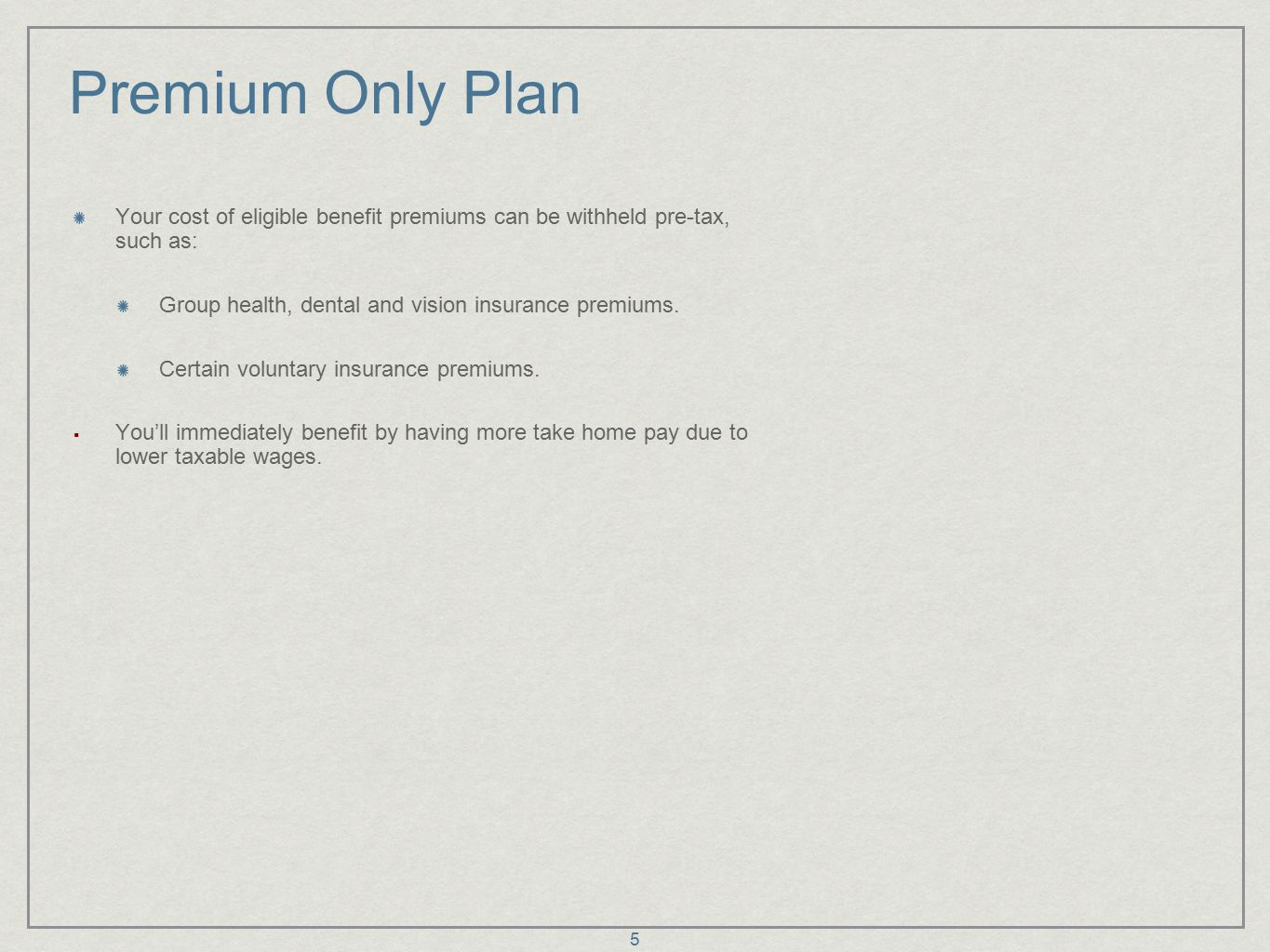 5 Premium Only Plan Your cost of eligible benefit premiums can be withheld pre-tax, such as: Group health, dental and vision insurance premiums.