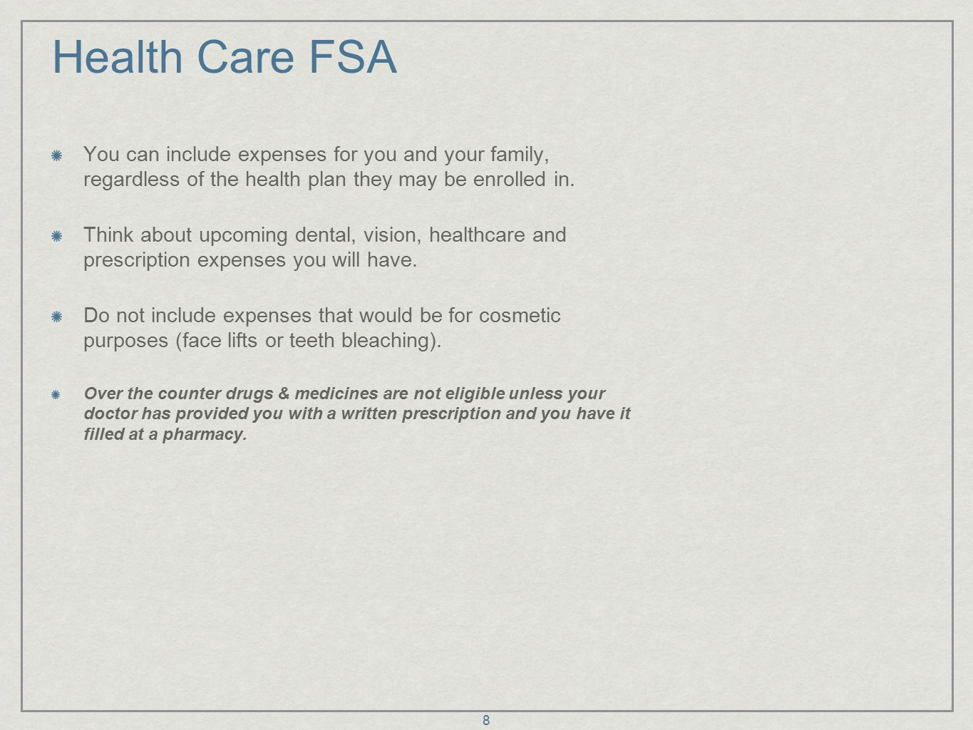8 Health Care FSA You can include expenses for you and your family, regardless of the health plan they may be enrolled in.