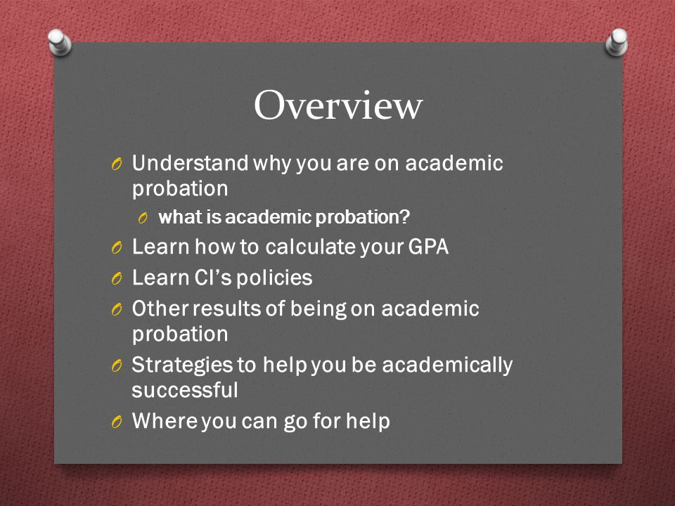 Overview O Understand why you are on academic probation O what is academic probation.