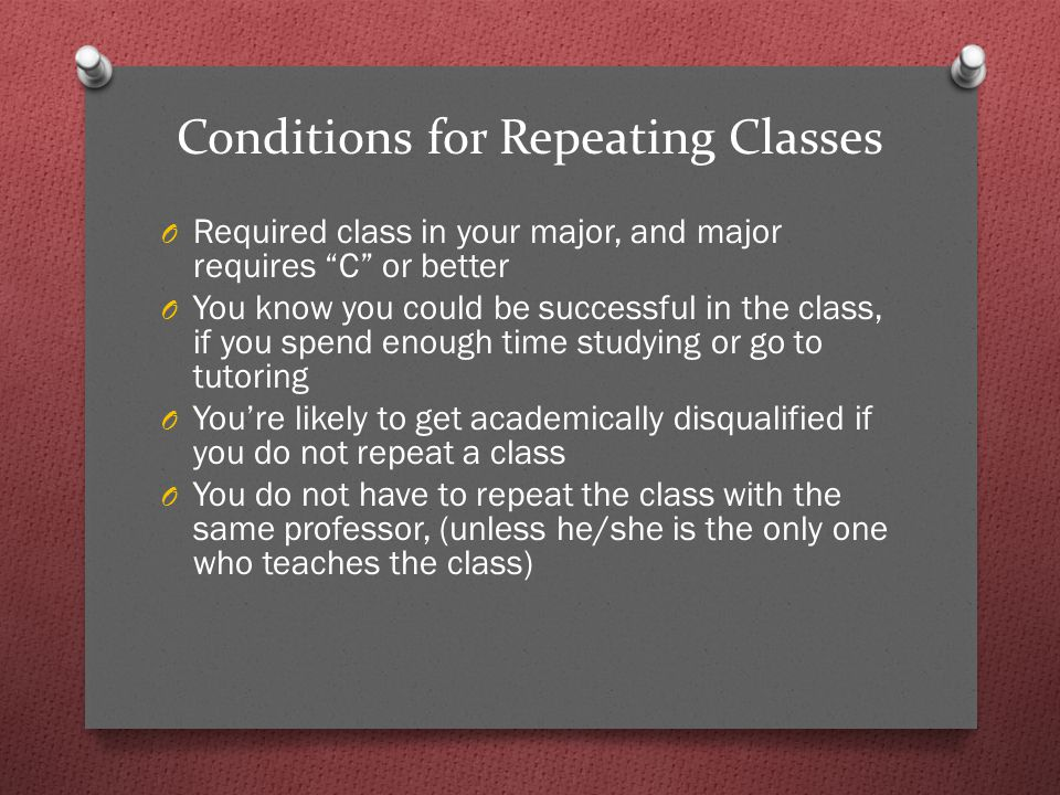 Conditions for Repeating Classes O Required class in your major, and major requires C or better O You know you could be successful in the class, if you spend enough time studying or go to tutoring O You're likely to get academically disqualified if you do not repeat a class O You do not have to repeat the class with the same professor, (unless he/she is the only one who teaches the class)