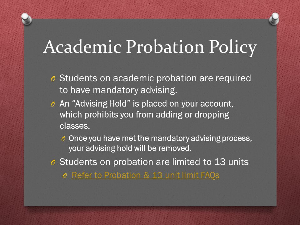 Academic Probation Policy O Students on academic probation are required to have mandatory advising.