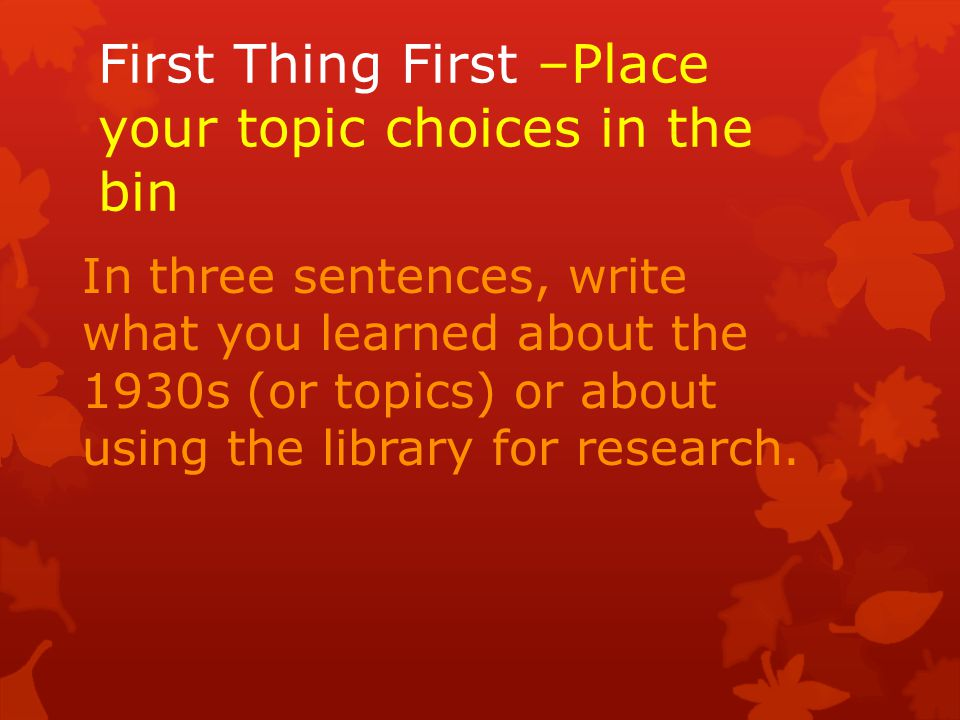 First Thing First –Place your topic choices in the bin In three sentences, write what you learned about the 1930s (or topics) or about using the library for research.