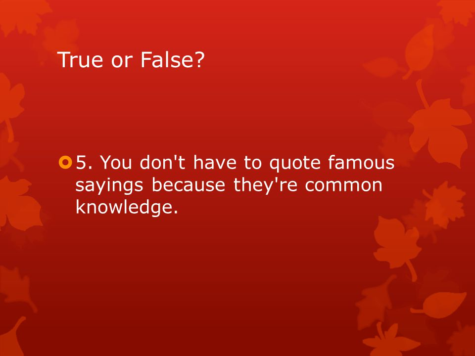 True or False  5. You don t have to quote famous sayings because they re common knowledge.