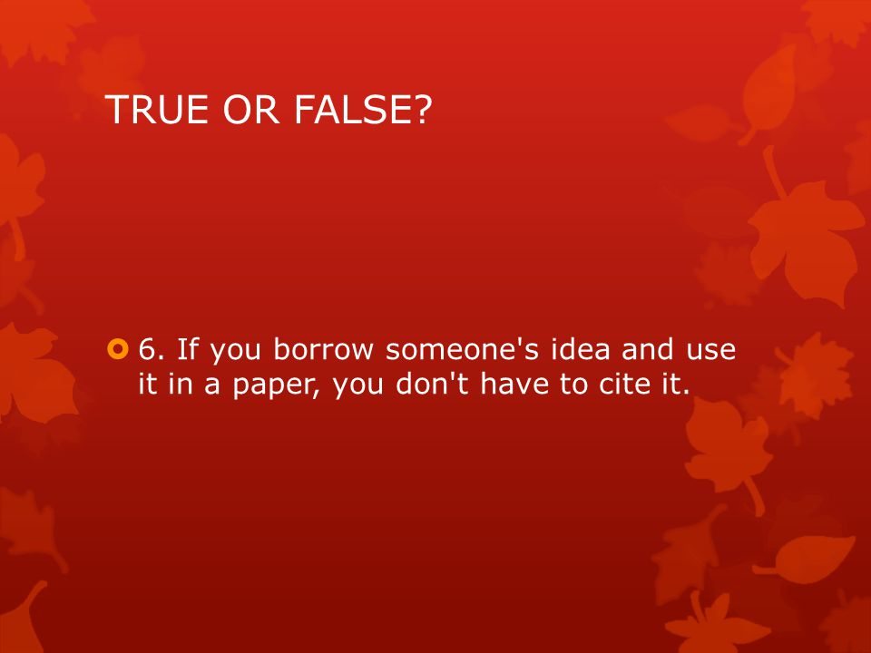 TRUE OR FALSE  6. If you borrow someone s idea and use it in a paper, you don t have to cite it.