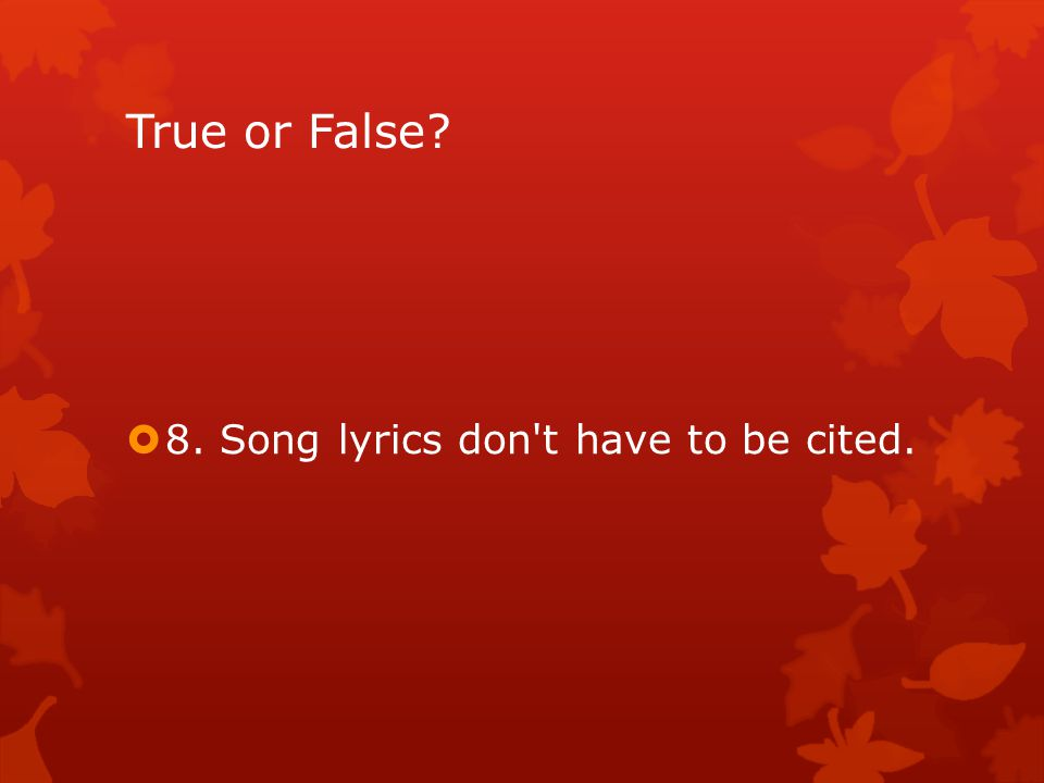 True or False  8. Song lyrics don t have to be cited.