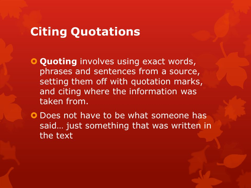Citing Quotations  Quoting involves using exact words, phrases and sentences from a source, setting them off with quotation marks, and citing where the information was taken from.