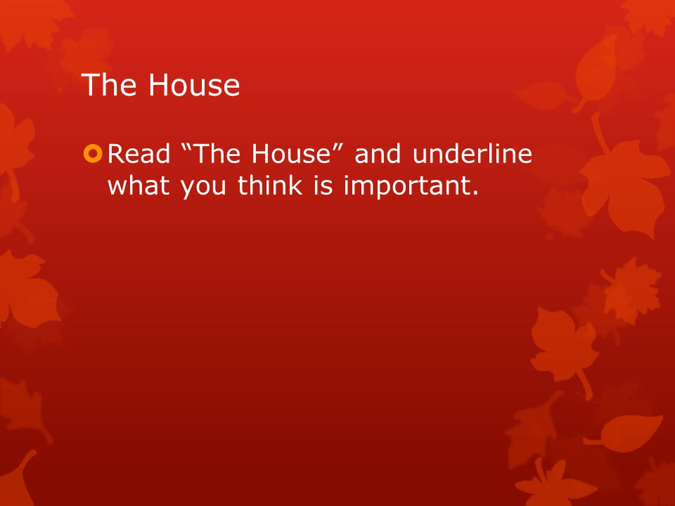 The House  Read The House and underline what you think is important.