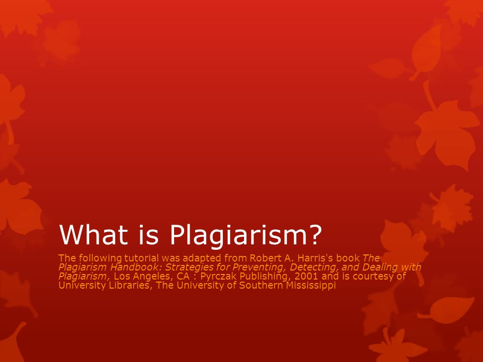 What is Plagiarism. The following tutorial was adapted from Robert A.