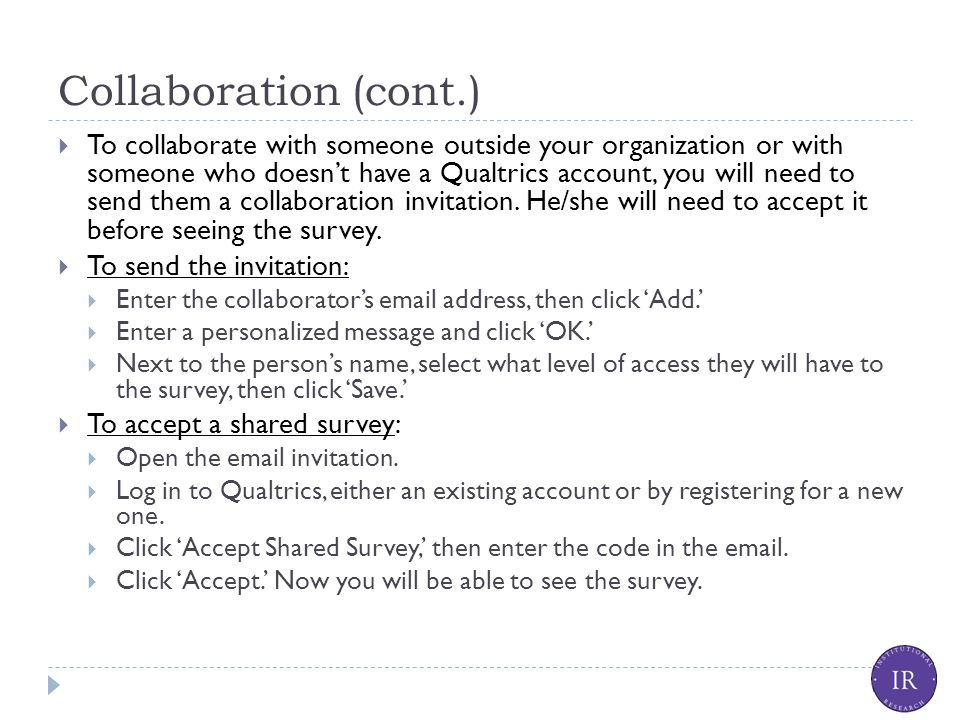 Collaboration (cont.)  To collaborate with someone outside your organization or with someone who doesn't have a Qualtrics account, you will need to send them a collaboration invitation.