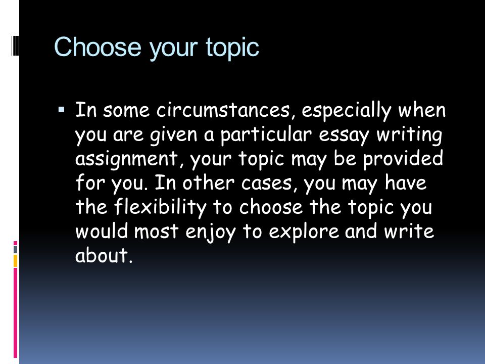 Choose your topic  In some circumstances, especially when you are given a particular essay writing assignment, your topic may be provided for you.