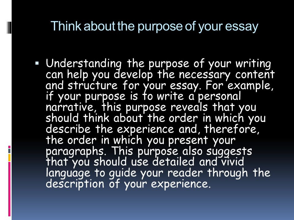 Think about the purpose of your essay  Understanding the purpose of your writing can help you develop the necessary content and structure for your essay.