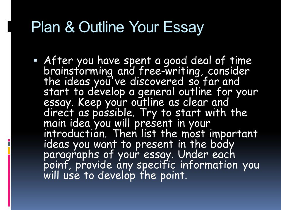 Plan & Outline Your Essay  After you have spent a good deal of time brainstorming and free-writing, consider the ideas you ve discovered so far and start to develop a general outline for your essay.