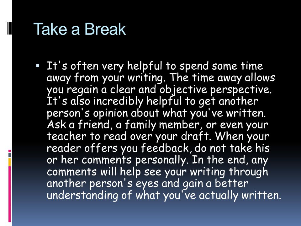 Take a Break  It s often very helpful to spend some time away from your writing.