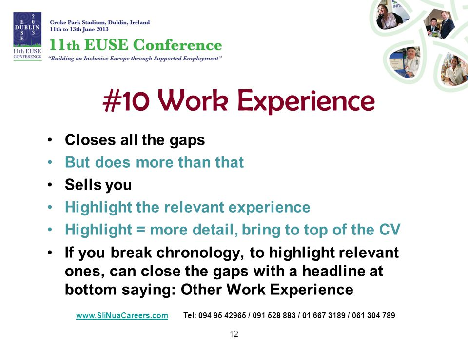 12 #10 Work Experience Closes all the gaps But does more than that Sells you Highlight the relevant experience Highlight = more detail, bring to top of the CV If you break chronology, to highlight relevant ones, can close the gaps with a headline at bottom saying: Other Work Experience   Tel: / / /