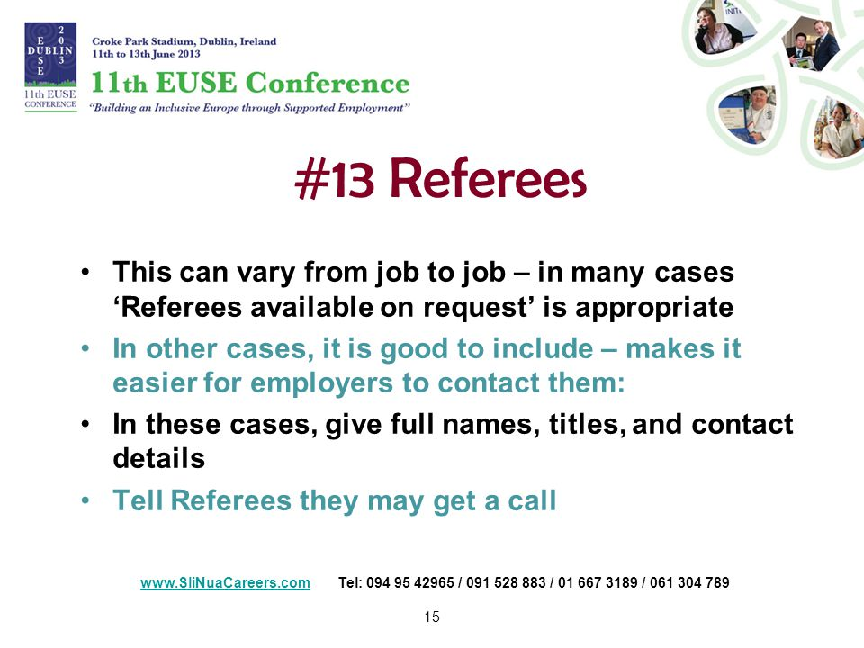 15 #13 Referees This can vary from job to job – in many cases 'Referees available on request' is appropriate In other cases, it is good to include – makes it easier for employers to contact them: In these cases, give full names, titles, and contact details Tell Referees they may get a call   Tel: / / /