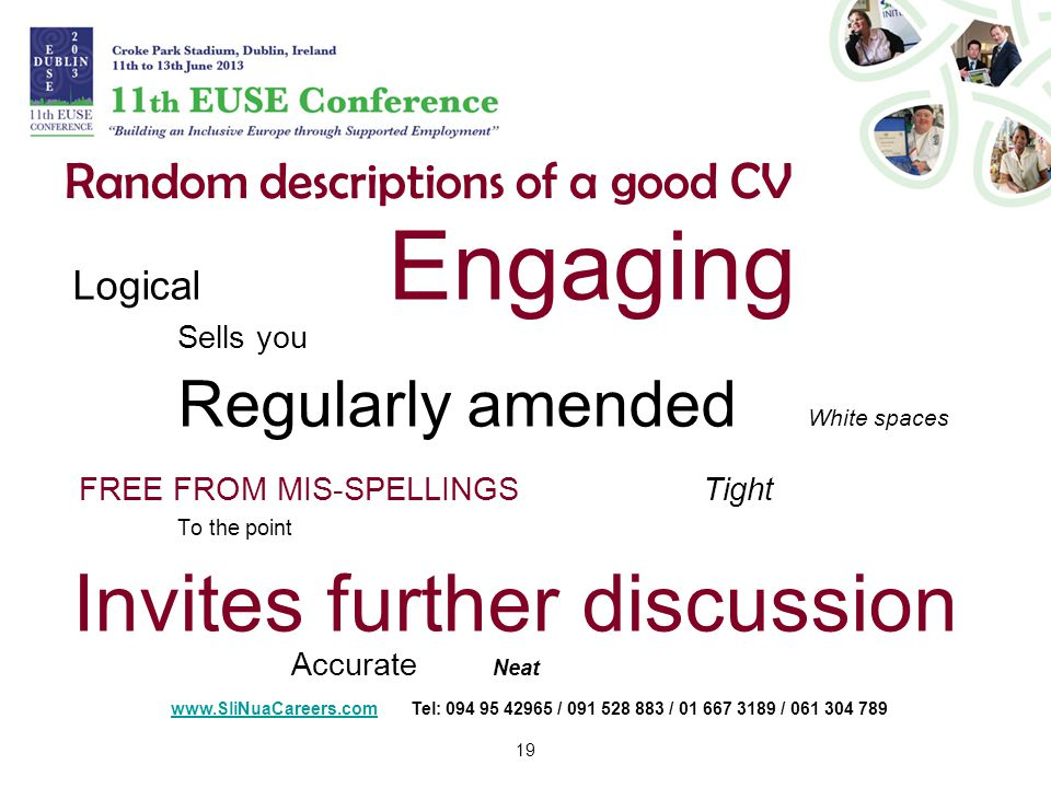 19 Random descriptions of a good CV Logical Engaging Sells you Regularly amended White spaces FREE FROM MIS-SPELLINGSTight To the point Invites further discussion Accurate Neat   Tel: / / /