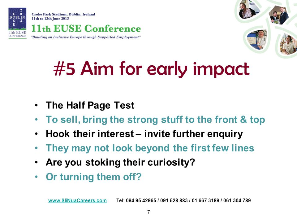7 #5 Aim for early impact The Half Page Test To sell, bring the strong stuff to the front & top Hook their interest – invite further enquiry They may not look beyond the first few lines Are you stoking their curiosity.