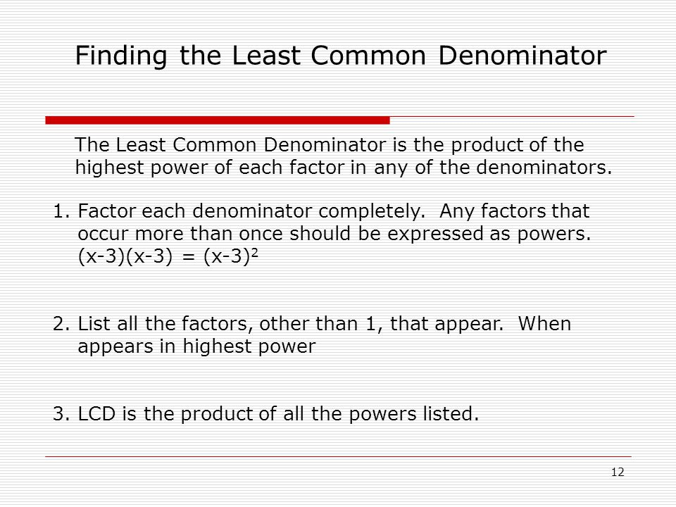 Finding the Least Common Denominator The Least Common Denominator is the product of the highest power of each factor in any of the denominators.