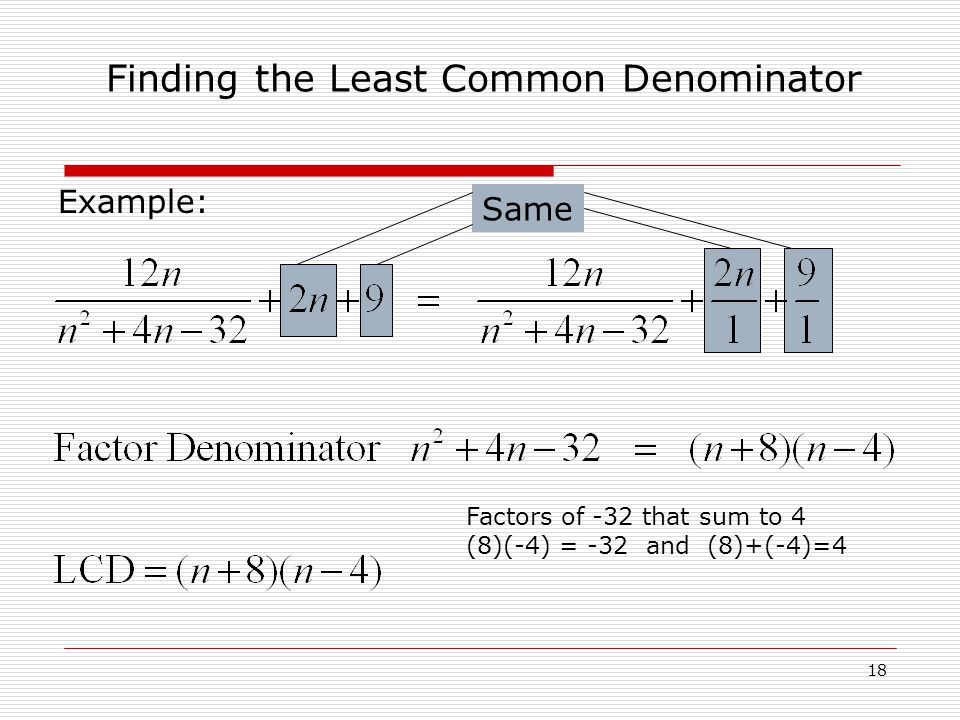 Example: Finding the Least Common Denominator 18 Same Factors of -32 that sum to 4 (8)(-4) = -32 and (8)+(-4)=4
