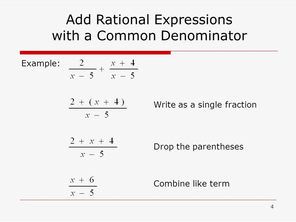 Example: Add Rational Expressions with a Common Denominator Write as a single fraction Drop the parentheses Combine like term 4