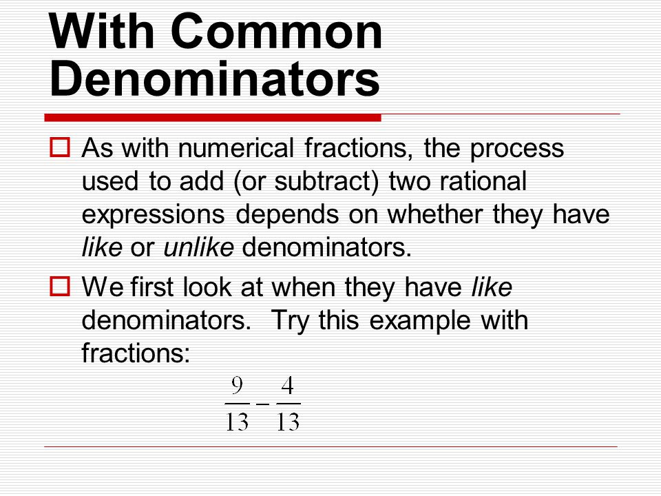 With Common Denominators  As with numerical fractions, the process used to add (or subtract) two rational expressions depends on whether they have like or unlike denominators.