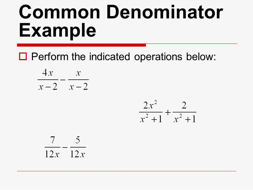 Common Denominator Example  Perform the indicated operations below: