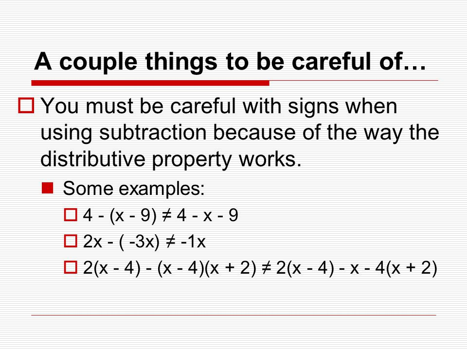 A couple things to be careful of…  You must be careful with signs when using subtraction because of the way the distributive property works.