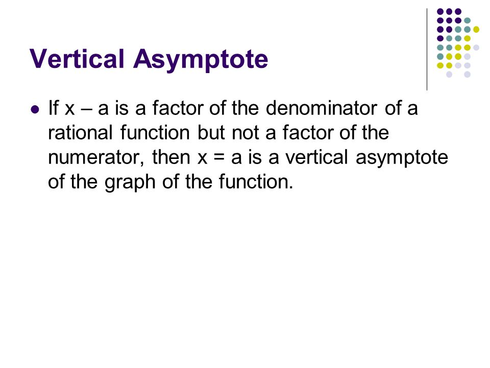 Vertical Asymptote If x – a is a factor of the denominator of a rational function but not a factor of the numerator, then x = a is a vertical asymptote of the graph of the function.