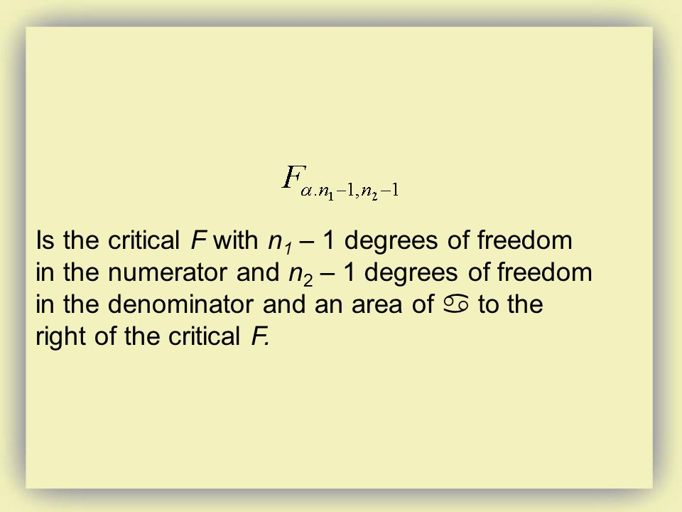 Is the critical F with n 1 – 1 degrees of freedom in the numerator and n 2 – 1 degrees of freedom in the denominator and an area of  to the right of the critical F.