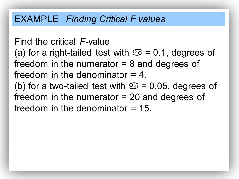 EXAMPLE Finding Critical F values Find the critical F-value (a) for a right-tailed test with  = 0.1, degrees of freedom in the numerator = 8 and degrees of freedom in the denominator = 4.