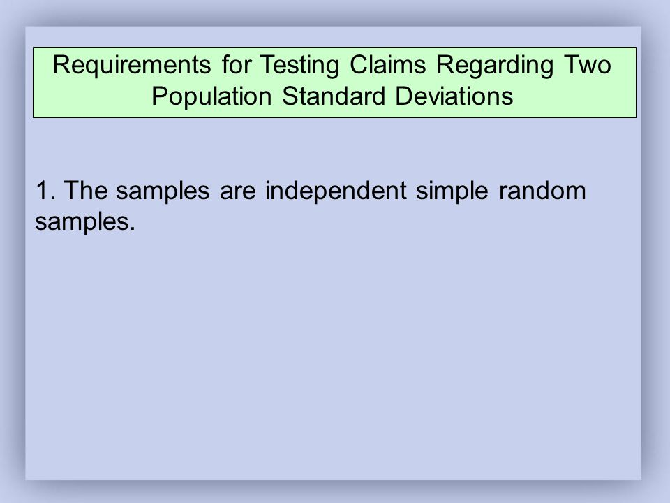 Requirements for Testing Claims Regarding Two Population Standard Deviations 1.
