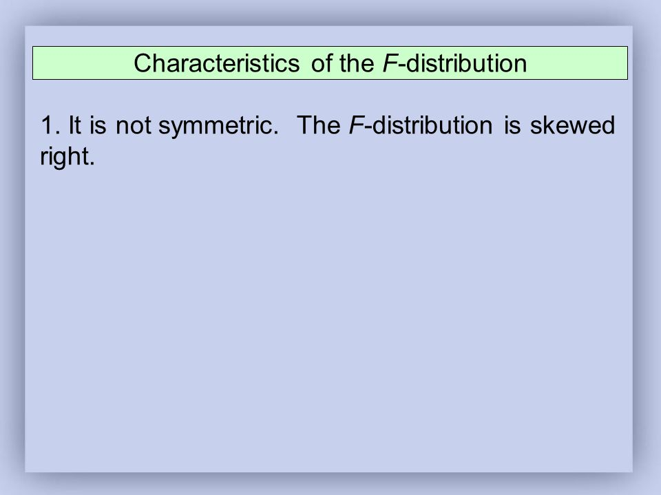 Characteristics of the F-distribution 1. It is not symmetric. The F-distribution is skewed right.