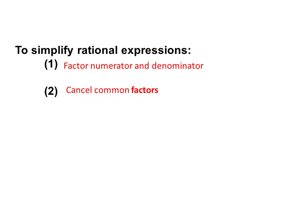 To simplify rational expressions: (1) (2) Factor numerator and denominator Cancel common factors
