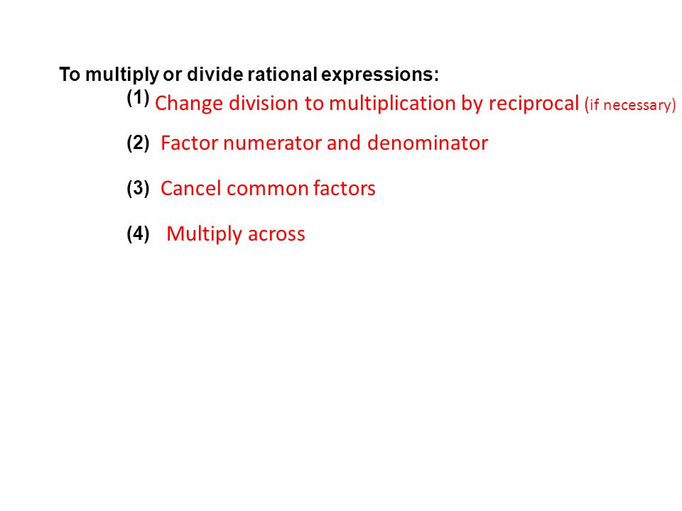 To multiply or divide rational expressions: (1) (2) (3) (4) Change division to multiplication by reciprocal ( if necessary) Factor numerator and denominator Cancel common factors Multiply across