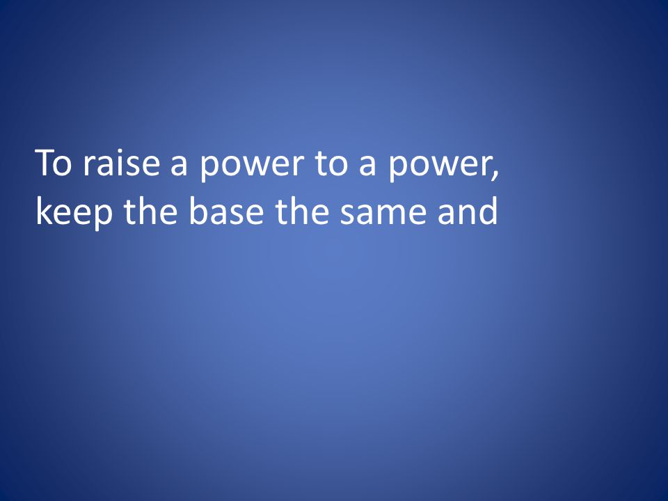 To raise a power to a power, keep the base the same and