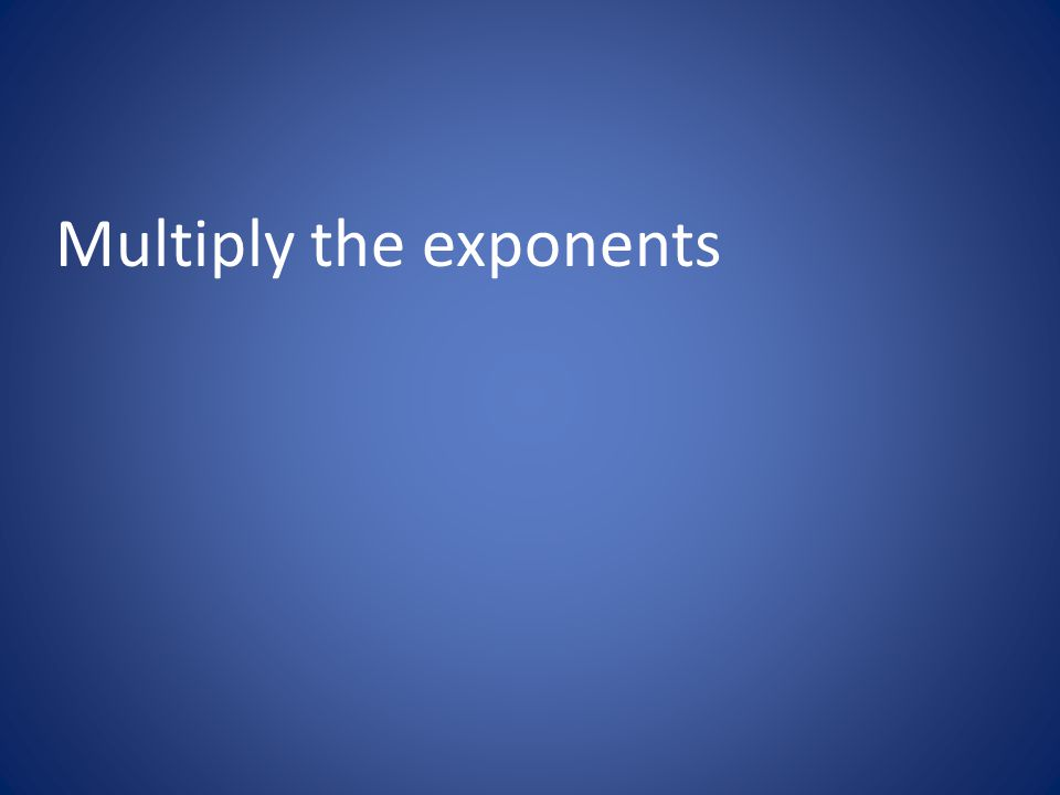 Multiply the exponents