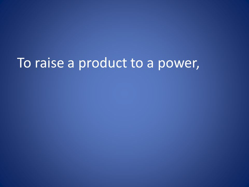 To raise a product to a power,