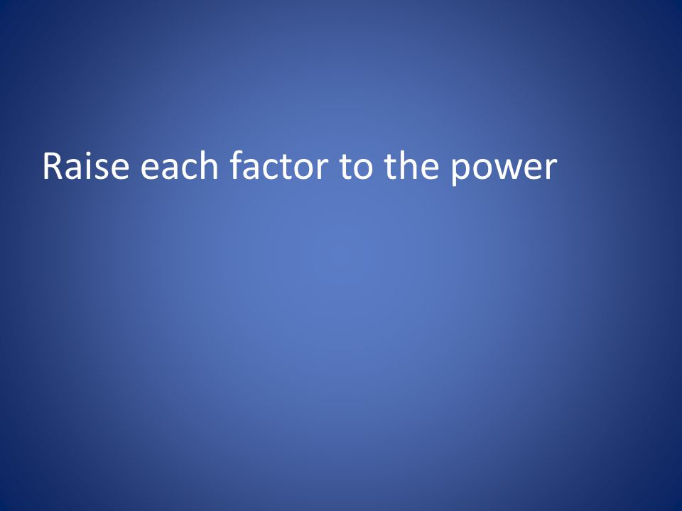 Raise each factor to the power