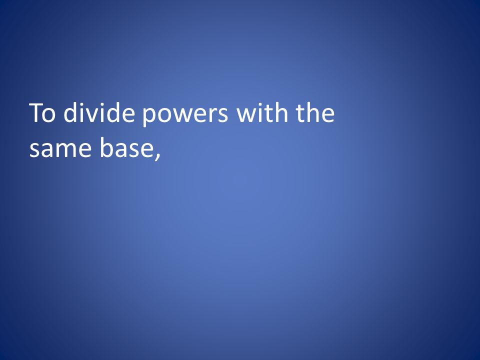 To divide powers with the same base,