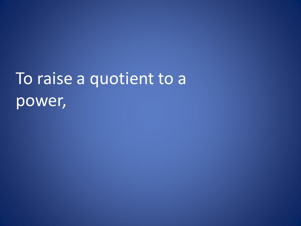 To raise a quotient to a power,