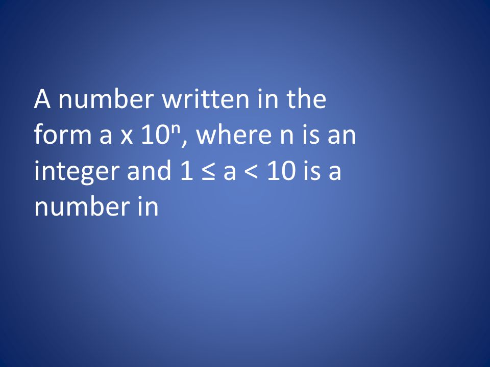 A number written in the form a x 10ⁿ, where n is an integer and 1 ≤ a < 10 is a number in