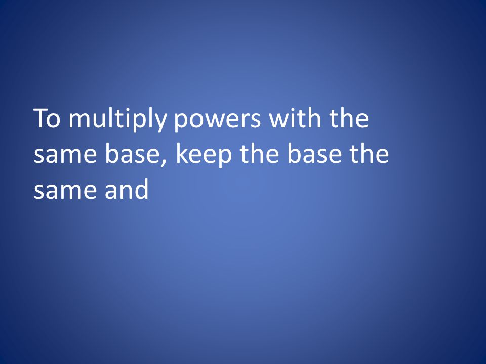 To multiply powers with the same base, keep the base the same and